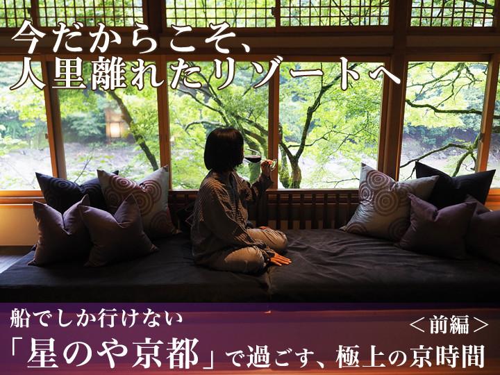 今だからこそ、人里離れたリゾートへ! 船でしか行けない「星のや京都」で過ごす、極上の京時間<前編>