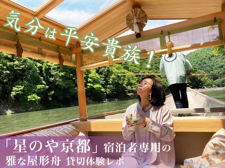 """平安時代にタイムスリップ! 「星のや京都」の""""雅""""な屋形舟を貸し切って、ゆったり涼やかな非日常体験"""
