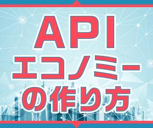 【連載】APIエコノミーの作り方 [12] APIエコノミー時代に求められるモノ