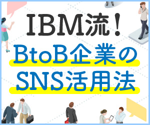【連載】IBM流!BtoB企業のSNS活用法 [2] 社内と顧客をつなぐオウンドメディアの作り方