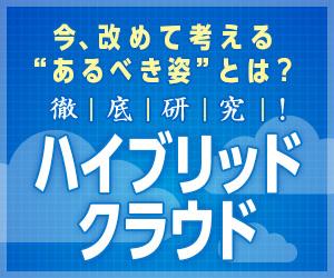 【連載】徹底研究! ハイブリッドクラウド [10] ハイブリッドクラウドの活用状況