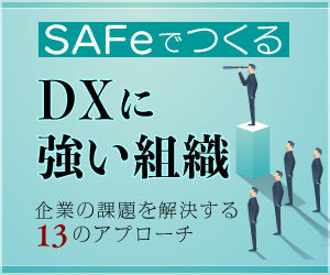 【連載】SAFeでつくる「DXに強い組織」~企業の課題を解決する13のアプローチ~ [1] デジタル時代を生き抜く組織に変わるために