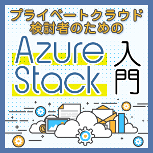 【連載】プライベートクラウド検討者のための Azure Stack入門 [38] Azure Stackがファミリーネームになった!
