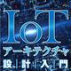 【連載】IoTアーキテクチャ設計入門 [1] IoTとは? - 本質と価値に迫る