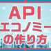 APIエコノミーを理解するための三つのポイント
