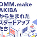 DMM.make AKIBAから生まれたスタートアップたち