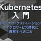 【連載】Kubernetes入門 [8] Kubernetesのリソースタイプを体系的に学ぶ - Cluster