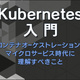 【連載】Kubernetes入門 [10] Kubernetesのアーキテクチャ