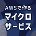 AWSで作るマイクロサービス