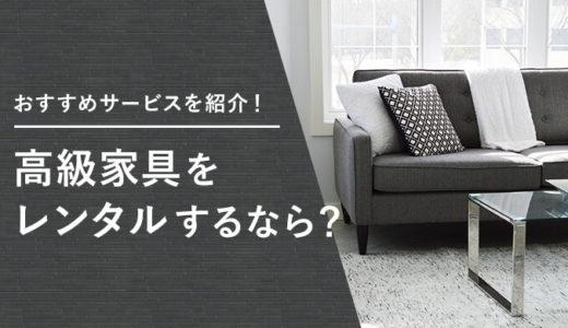 高級家具をレンタルできるおすすめサービスは?買うより安いかも検証!
